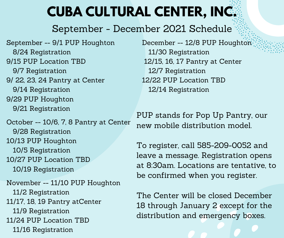 Cuba Cultural Center, Inc. September – December 2021 Schedule September 2021 9/1 PUP Houghton 8/24 Registration 9/15 PUP Location TBD 9/7 Registration 9/22- 24 Pantry at Center 9/14 Registration 9/29 PUP Houghton 9/21 Registration October 2021 10/6- 8 Pantry at Center 9/28 Registration 10/13 PUP Houghton 10/5 Registration 10/27 PUP Location TBD 10/19 Registration November 2021 11/10 PUP Houghton 11/2 Registration 11/17-19 Pantry at Center 11/9 Registration 11/24 PUP Location TBD 11/16 Registration December 2021 12/8 PUP Houghton 11/30 Registration 12/15-17 Pantry at Center 12/7 Registration 12/22 PUP Location TBD 12/14 Registration -------------- To register, call 585-209-0052 and leave a message. Registration opens at 8:30am. Locations are tentative, to be confirmed when you register. PUP stands for Pop Up Pantry, our new mobile distribution model. The Center will be closed December 18 through January 2 except for the distribution and emergency boxes.
